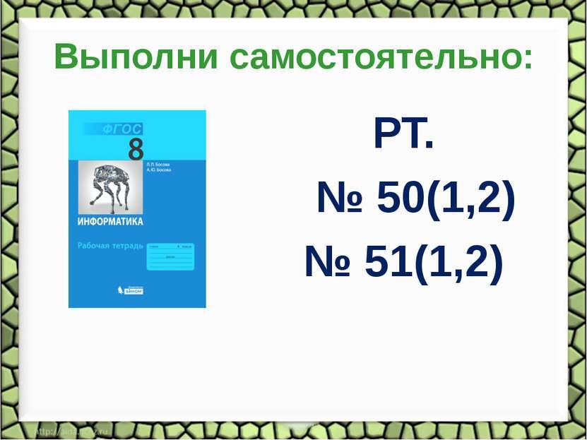 Выполни самостоятельно: РТ. № 50(1,2) № 51(1,2)