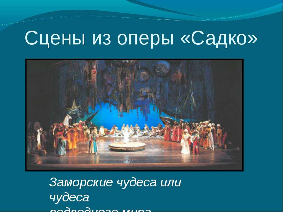 Сцены из оперы «Садко» Заморские чудеса или чудеса подводного мира