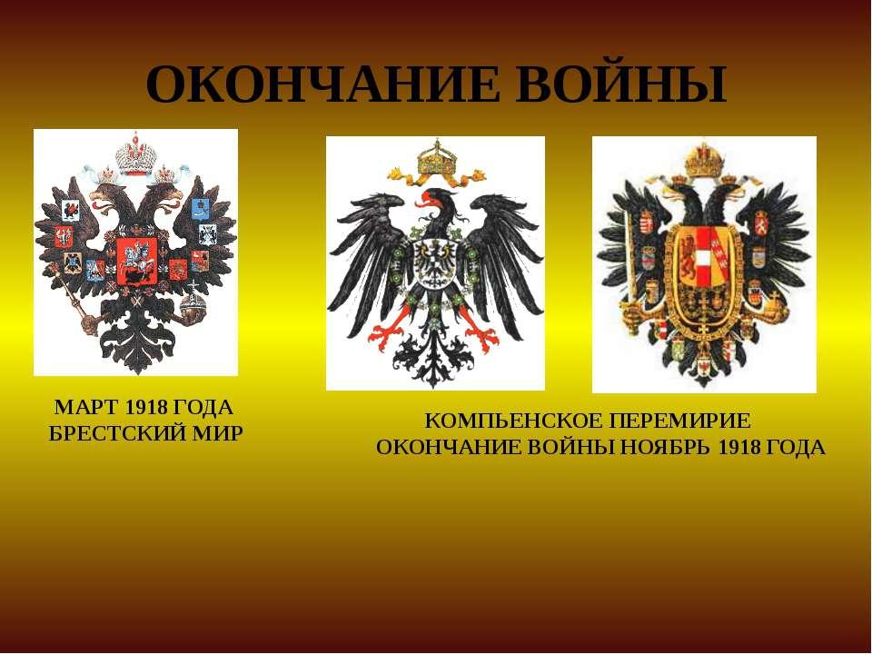 ОКОНЧАНИЕ ВОЙНЫ МАРТ 1918 ГОДА БРЕСТСКИЙ МИР КОМПЬЕНСКОЕ ПЕРЕМИРИЕ ОКОНЧАНИЕ ...