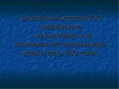 Синкретичный характер ИЗО первобытности – не выделялись и не различались его ...