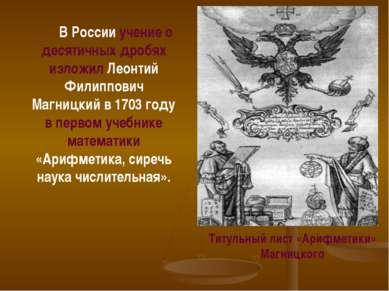 В России учение о десятичных дробях изложил Леонтий Филиппович Магницкий в 17...