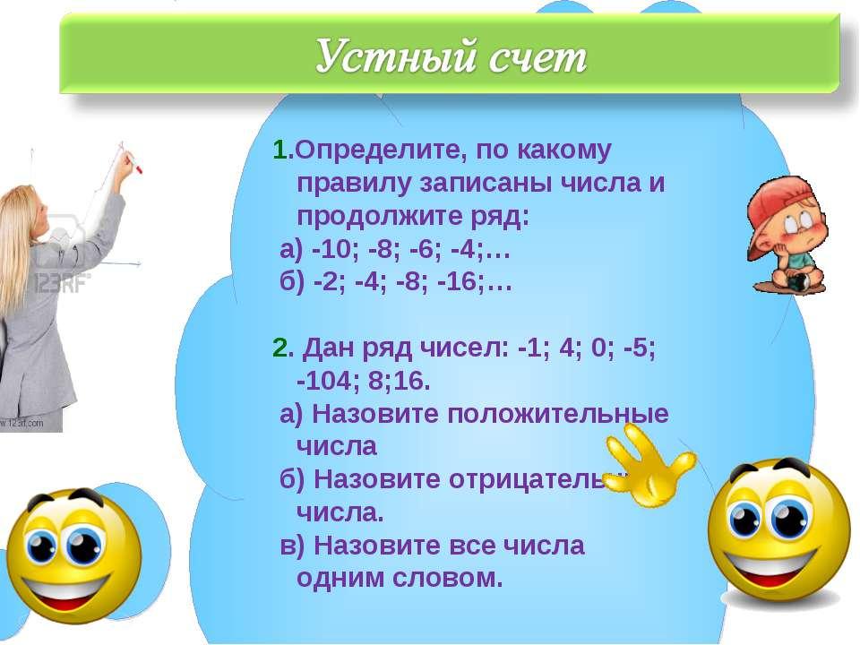 1.Определите, по какому правилу записаны числа и продолжите ряд: а) -10; -8; ...