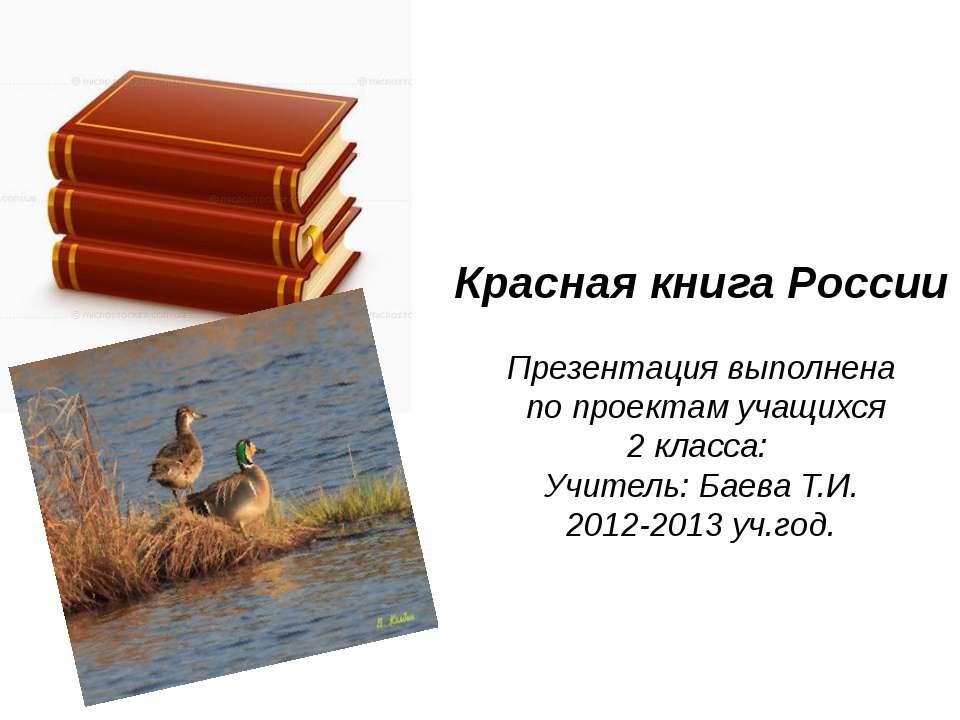 Красная книга России Презентация выполнена по проектам учащихся 2 класса: Учи...
