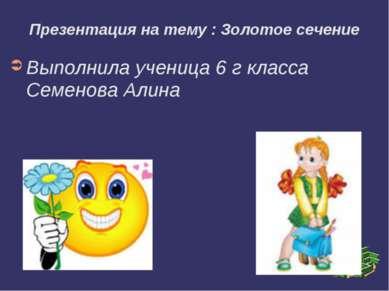 Презентация на тему : Золотое сечение Выполнила ученица 6 г класса Семенова А...