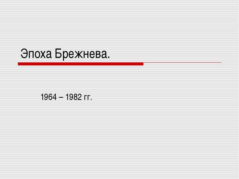 Эпоха Брежнева. 1964 – 1982 гг.