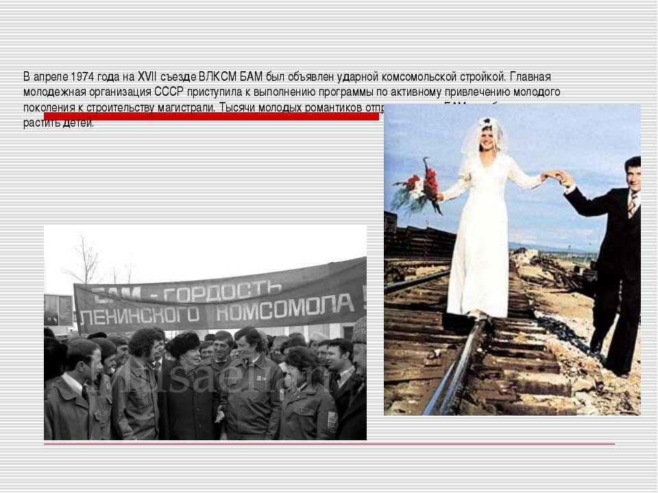 В апреле 1974 года на XVII съезде ВЛКСМ БАМ был объявлен ударной комсомольско...
