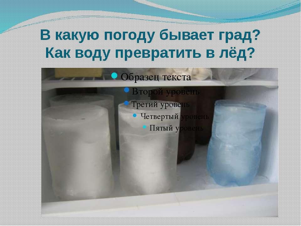 В какую погоду бывает град? Как воду превратить в лёд?