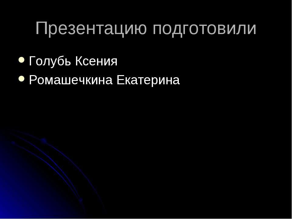 Презентацию подготовили Голубь Ксения Ромашечкина Екатерина