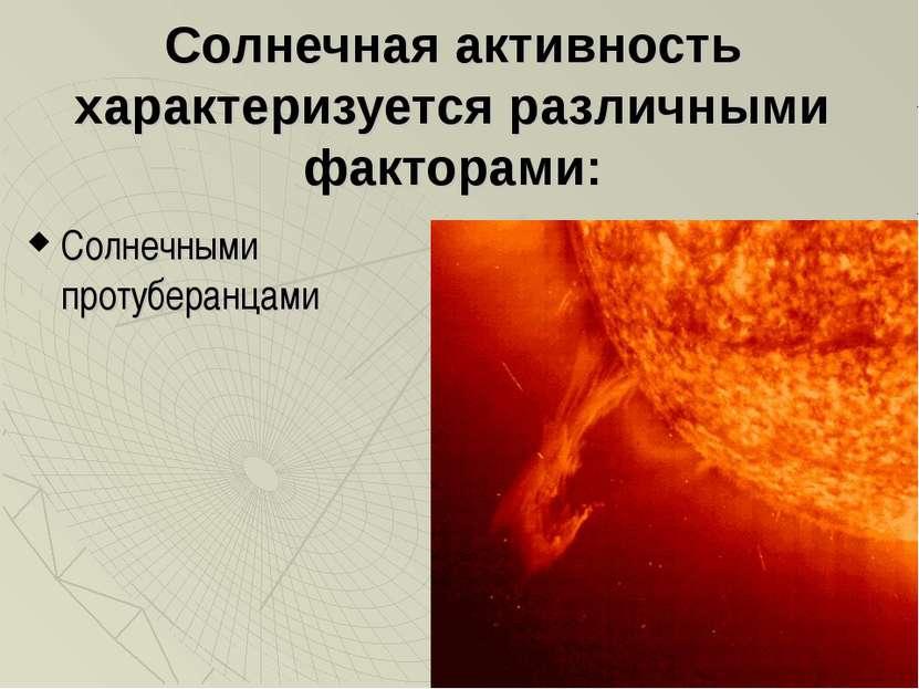 Солнечная активность характеризуется различными факторами: Солнечными протубе...