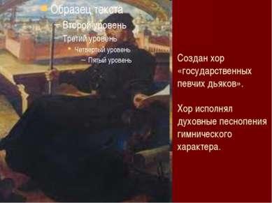 Создан хор «государственных певчих дьяков». Хор исполнял духовные песнопения ...