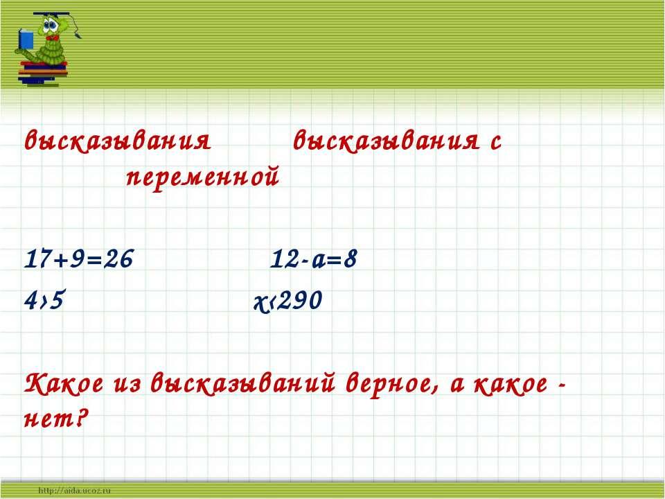 высказывания высказывания с переменной 17+9=26 12-а=8 4›5 х‹290 Какое из выск...