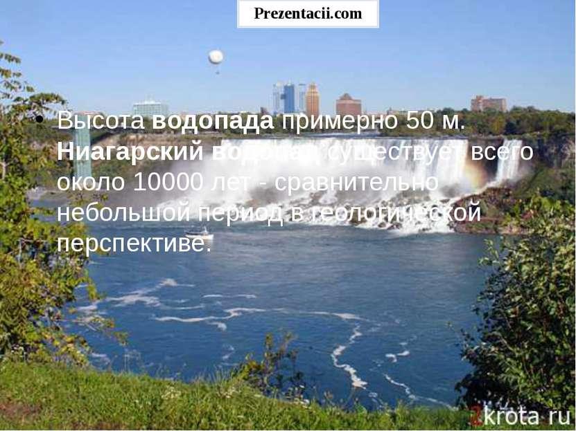 Высота водопада примерно 50 м. Ниагарский водопад существует всего около 1000...