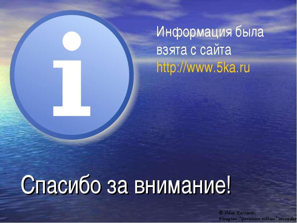 Спасибо за внимание! Информация была взята с сайта http://www.5ka.ru © Ildar ...