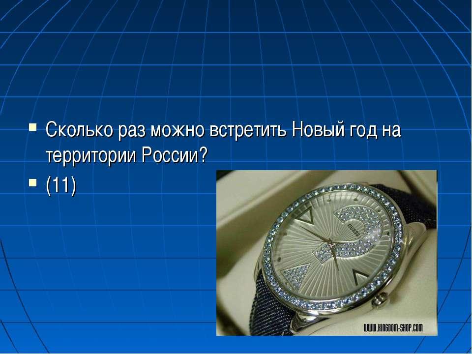 Сколько раз можно встретить Новый год на территории России? (11)