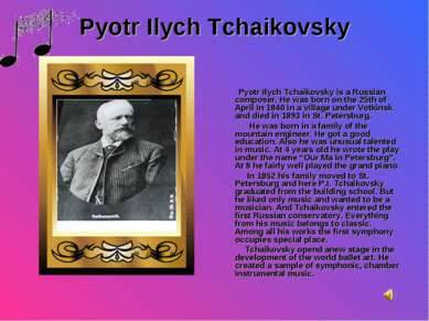 Pyotr Ilych Tchaikovsky Pyotr Ilych Tchaikovsky is a Russian composer. He was...