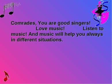 Comrades, You are good singers! Love music! Listen to music! And music will h...