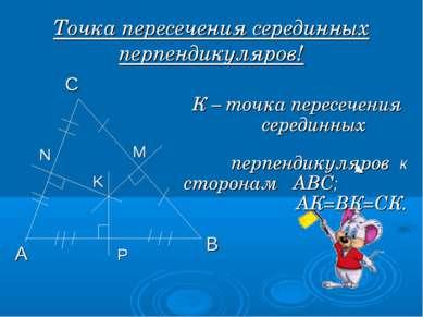Точка пересечения серединных перпендикуляров! А В С М N P K К – точка пересеч...