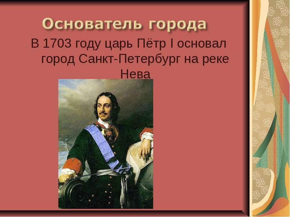 В 1703 году царь Пётр I основал город Санкт-Петербург на реке Нева
