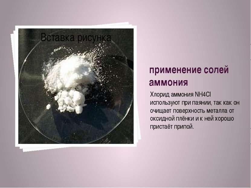 применение солей аммония Хлорид аммония NH4Cl используют при паянии, так как ...