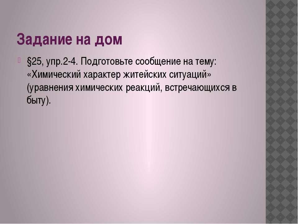 Задание на дом §25, упр.2-4. Подготовьте сообщение на тему: «Химический харак...