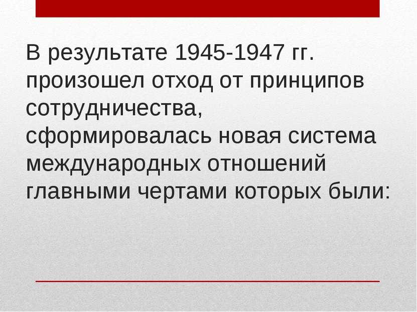 В результате 1945-1947 гг. произошел отход от принципов сотрудничества, сформ...