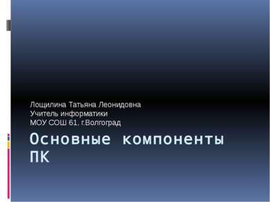 Основные компоненты ПК Лощилина Татьяна Леонидовна Учитель информатики МОУ СО...