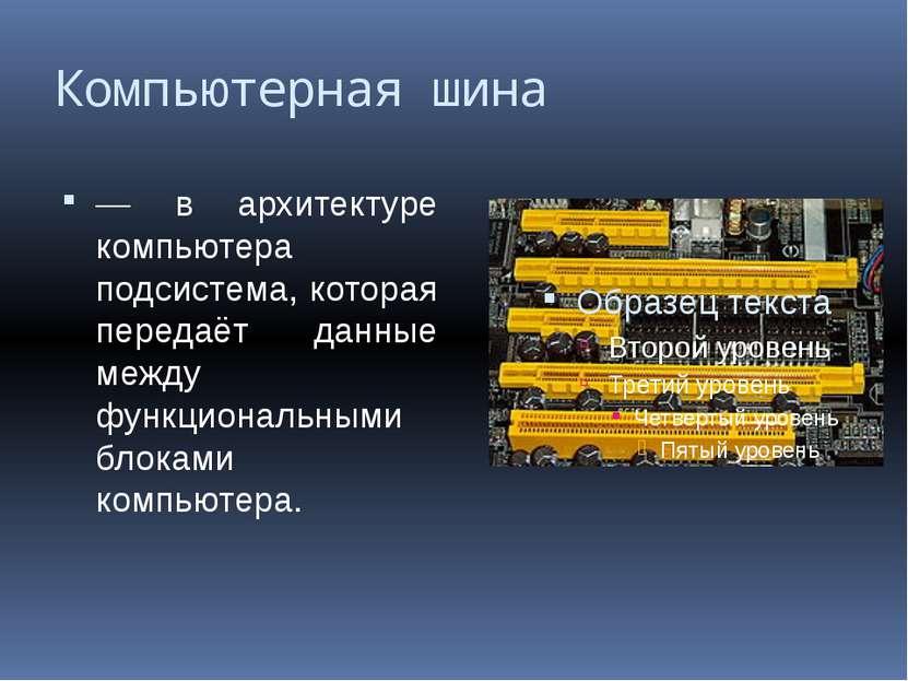 Компьютерная шина — в архитектуре компьютера подсистема, которая передаёт дан...