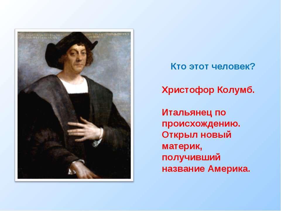 Кто этот человек? Христофор Колумб. Итальянец по происхождению. Открыл новый ...