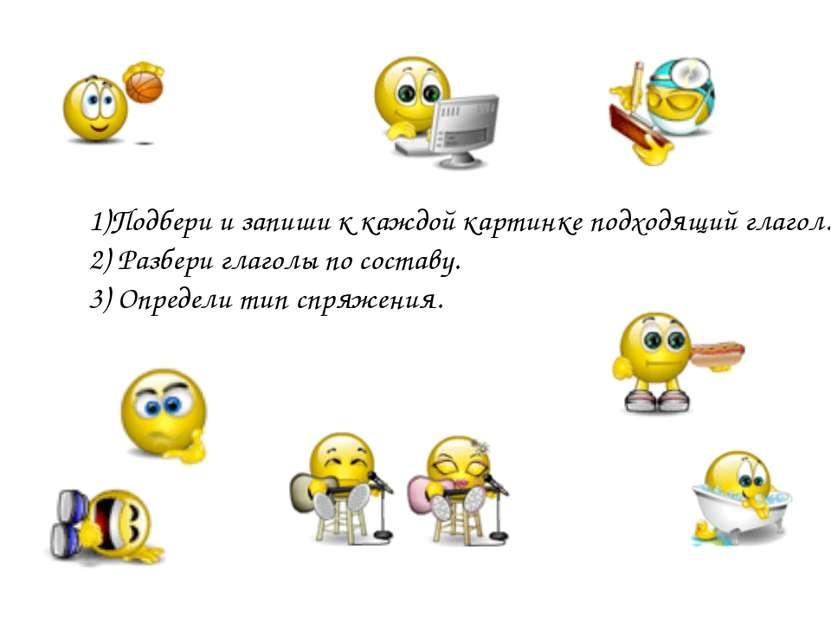 1)Подбери и запиши к каждой картинке подходящий глагол. 2) Разбери глаголы по...