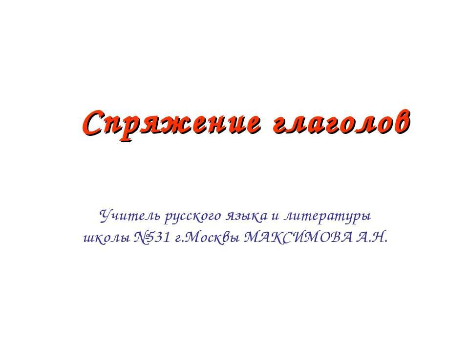 Спряжение глаголов Учитель русского языка и литературы школы №531 г.Москвы МА...
