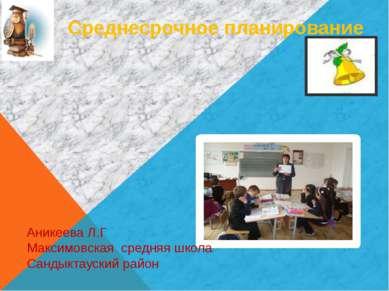 Среднесрочное планирование Аникеева Л.Г Максимовская средняя школа Сандыктаус...