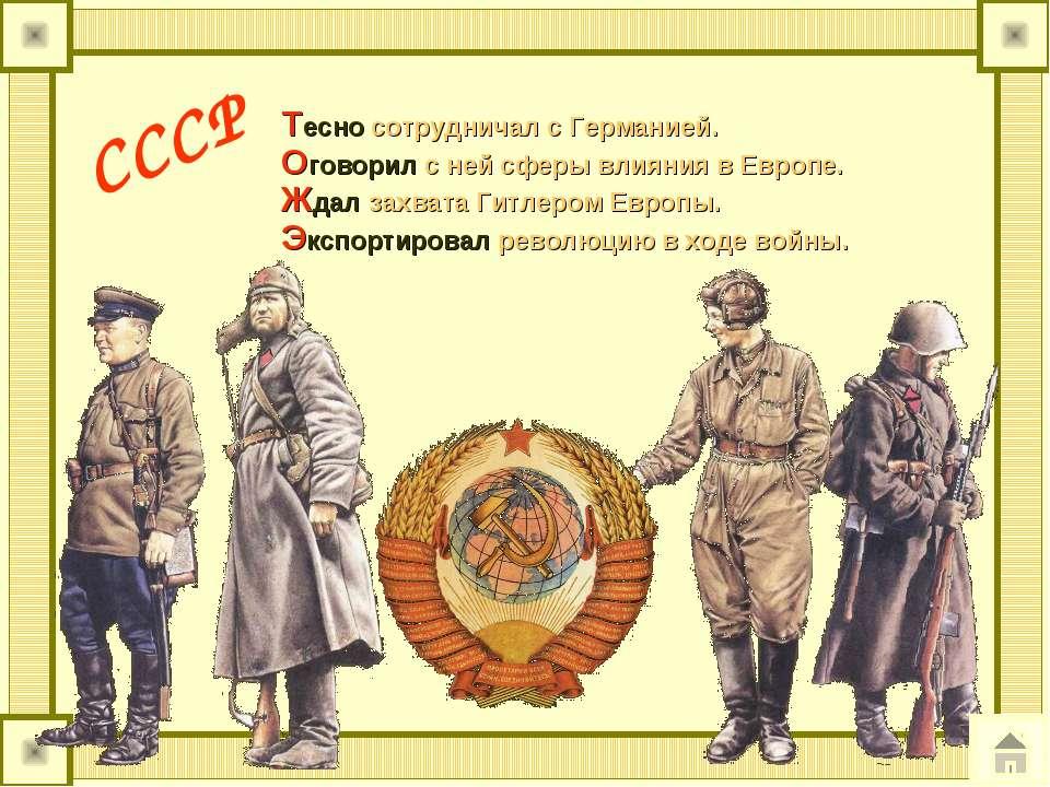СССР Тесно сотрудничал с Германией. Оговорил с ней сферы влияния в Европе. Жд...