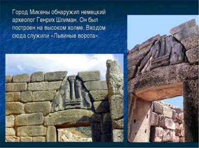Город Микены обнаружил немецкий археолог Генрих Шлиман. Он был построен на вы...
