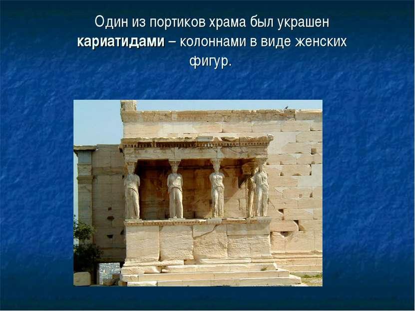 Один из портиков храма был украшен кариатидами – колоннами в виде женских фигур.