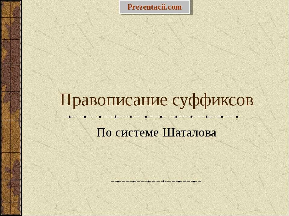 Правописание суффиксов По системе Шаталова