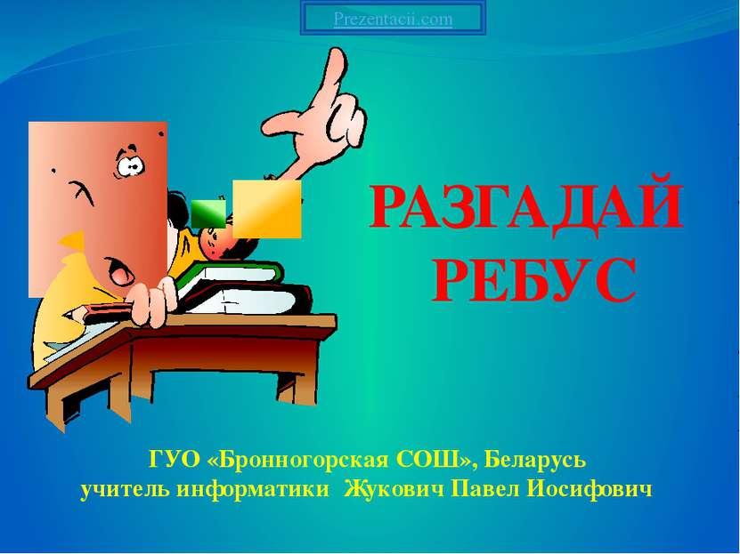 РАЗГАДАЙ РЕБУС ГУО «Бронногорская СОШ», Беларусь учитель информатики Жукович ...