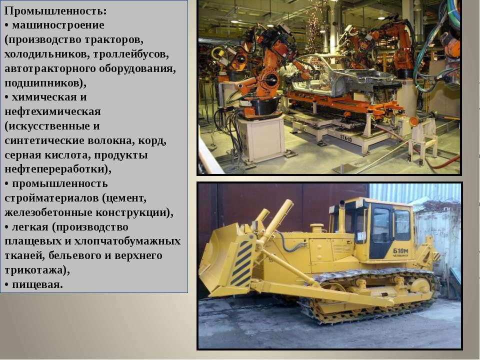Промышленность: • машиностроение (производство тракторов, холодильников, трол...