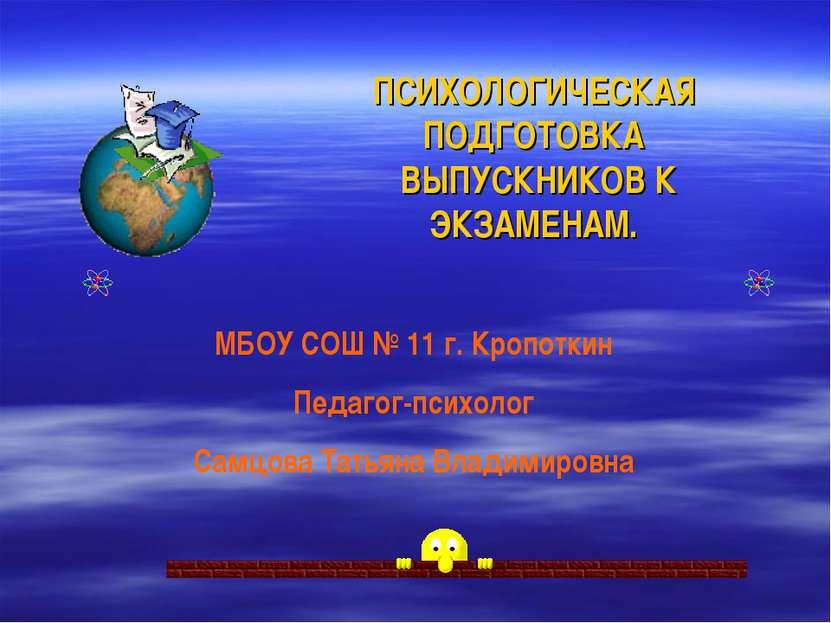 ПСИХОЛОГИЧЕСКАЯ ПОДГОТОВКА ВЫПУСКНИКОВ К ЭКЗАМЕНАМ. МБОУ СОШ № 11 г. Кропотки...