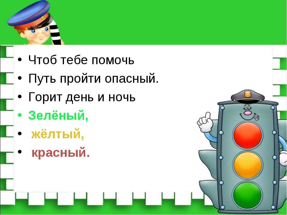 Чтоб тебе помочь Путь пройти опасный. Горит день и ночь Зелёный, жёлтый, крас...