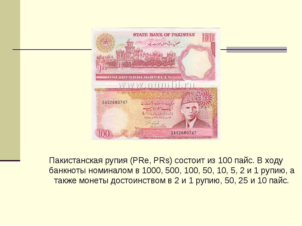 Пакистанская рупия (PRe, PRs) состоит из 100 пайс. В ходу банкноты номиналом ...