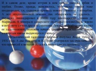 И в самом деле, кроме иттрия в нем нашли оксиды эрбия и тербия. Позже, правда...