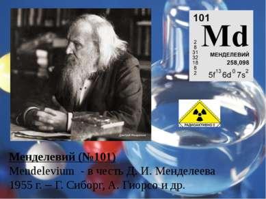 Менделевий (№101) Mendelevium - в честь Д. И. Менделеева 1955 г. – Г. Сиборг,...