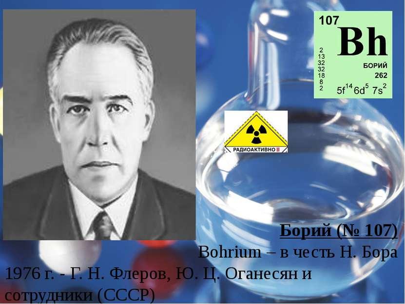 Борий (№ 107) Bohrium – в честь Н. Бора 1976 г. - Г. Н. Флеров, Ю. Ц. Оганеся...