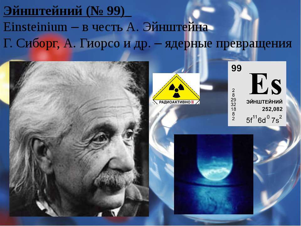 Эйнштейний (№ 99)_ Einsteinium – в честь А. Эйнштейна Г. Сиборг, А. Гиорсо и ...