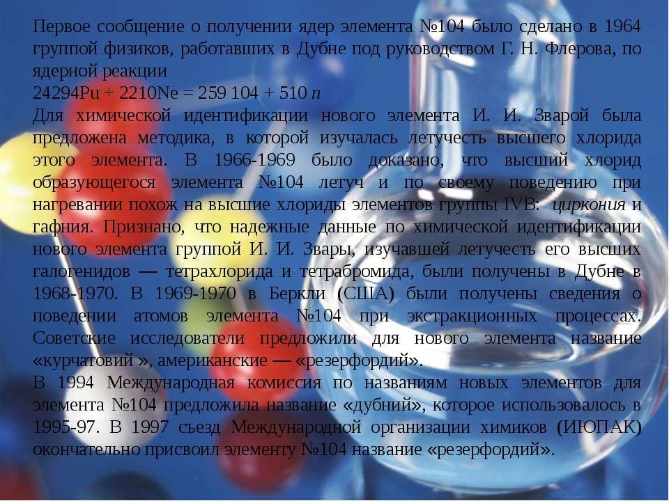Первое сообщение о получении ядер элемента №104 было сделано в 1964 группой ф...