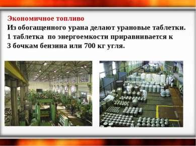 Экономичное топливо Из обогащенного урана делают урановые таблетки. 1 таблетк...