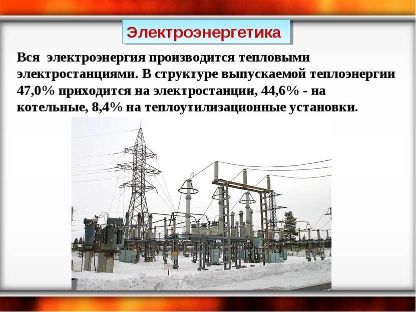 Электроэнергетика Вся электроэнергия производится тепловыми электростанциями....