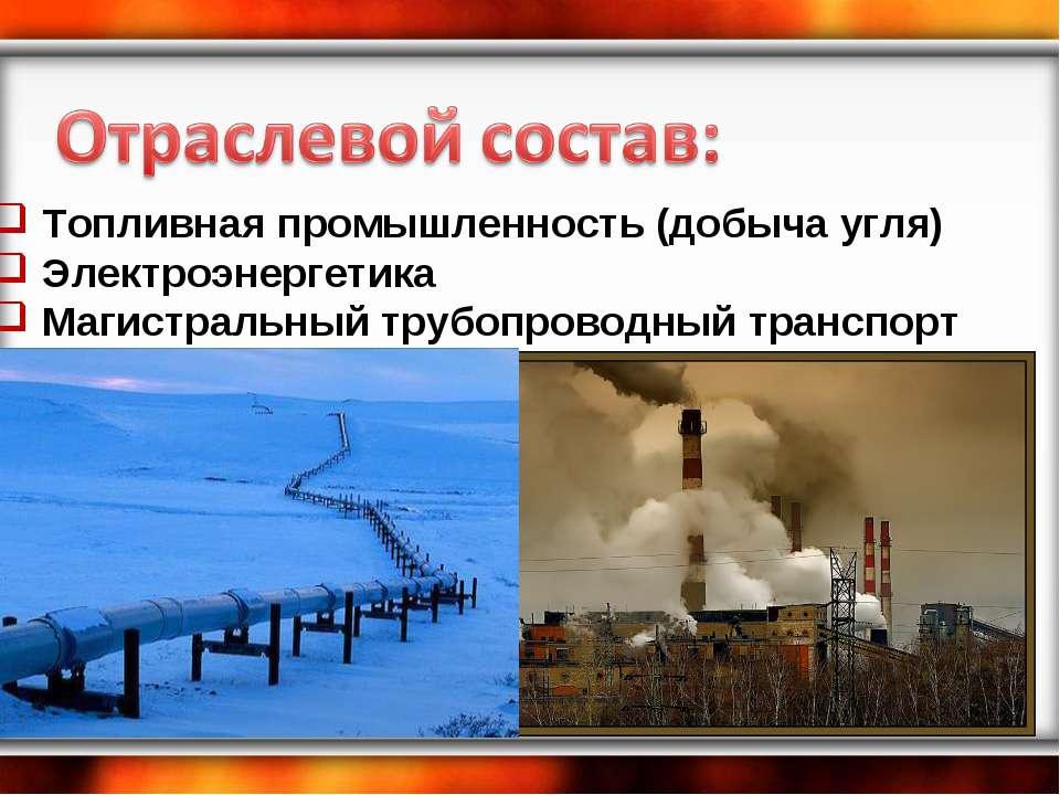 Топливная промышленность (добыча угля) Электроэнергетика Магистральный трубоп...
