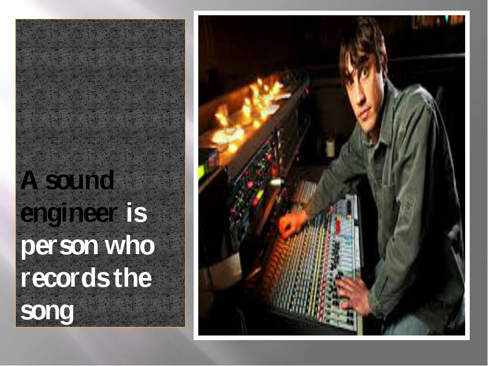 A sound engineer is person who records the song