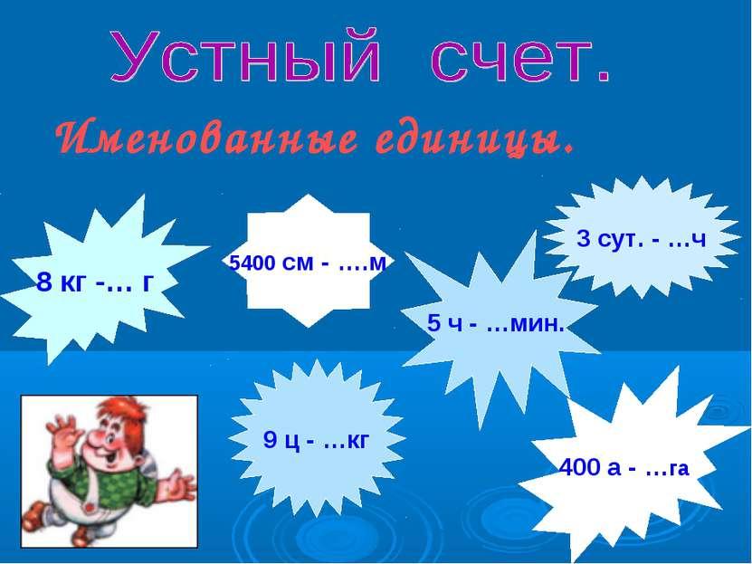 Именованные единицы. 8 кг -… г 400 а - …га 5 ч - …мин. 9 ц - …кг 3 сут. - …ч ...
